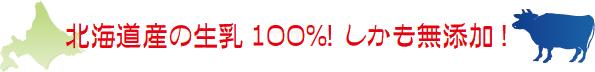 北海道産の生乳100%! しかも無添加!