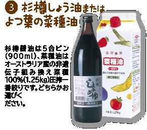❸杉樽しょう油またはよつ葉の菜種油